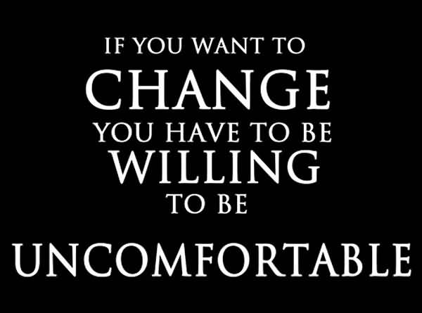 marvelous-change-quote-if-you-want-to-change-you-have-to-be-willing-to-be-uncomfortable