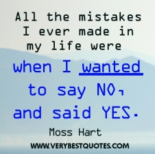 mistake-quotes-all-the-mistakes-i-ever-made-in-my-life-were-when-i-wanted-to-say-no-and-said-yes